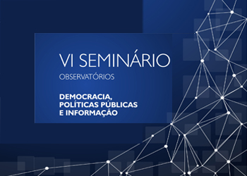 VI Seminário Observatórios  Democracia Políticas Públicas e Informação