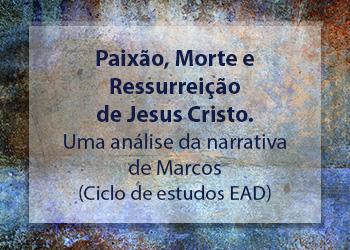 Paixão, Morte e Ressurreição de Jesus Cristo. Uma análise da narrativa de Marcos