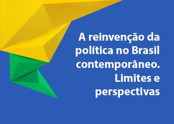 A reinvenção da política no Brasil contemporâneo - Limites e perspectivas