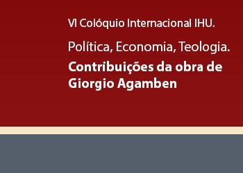 VI Colóquio Internacional IHU. Política, Economia, Teologia. Contribuições da obra de Giorgio Agamben