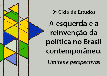3º Ciclo de Estudos A esquerda e a reinvenção da política no Brasil contemporâneo. Limites e perspectivas
