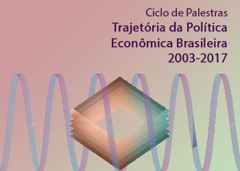Ciclo de Palestras Trajetória da Política Econômica Brasileira 2003-2017. Crescimento, crise e novas possibilidades