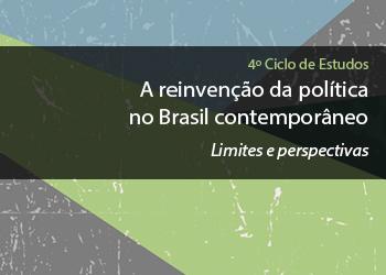 4º Ciclo de Estudos – A reinvenção da política no Brasil contemporâneo. Limites e perspectivas