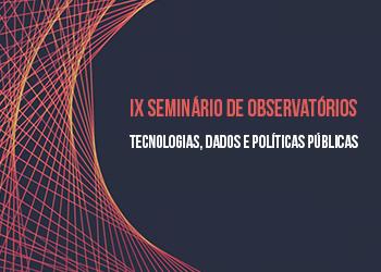 IX Seminário de Observatórios: tecnologias, dados e políticas públicas