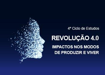 4° Ciclo de Estudos Revolução 4.0. Impactos nos modos de produzir e viver