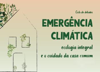 Ciclo de debates Emergência Climática, Ecologia Integral e o Cuidado da Nossa Casa Comum
