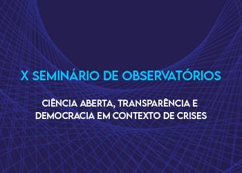 Ciência aberta, transparência e democracia em contexto de crises. X Seminário de Observatórios