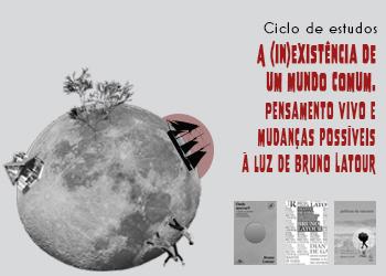 Ciclo de Estudos A (in)existência de um mundo comum. Pensamento vivo e mudanças possíveis à luz de Bruno Latour